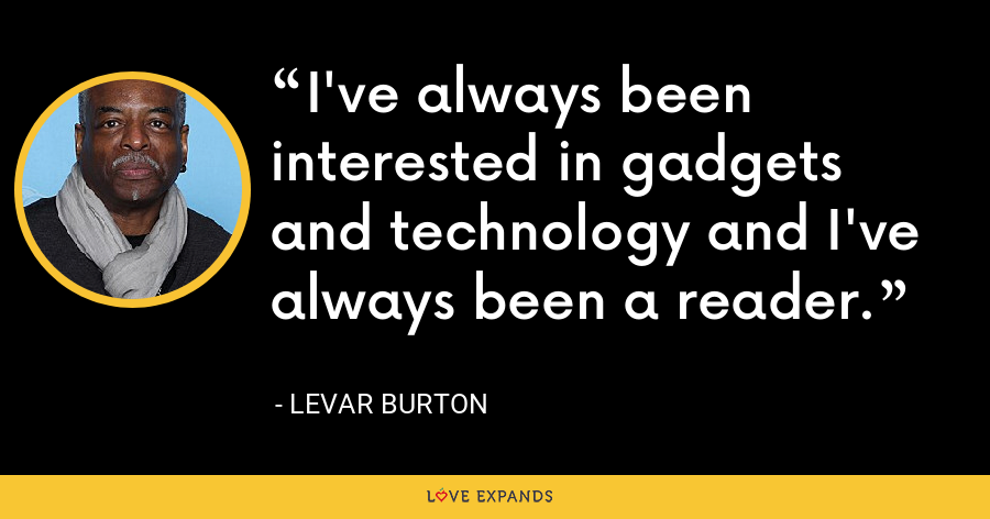I've always been interested in gadgets and technology and I've always been a reader. - LeVar Burton