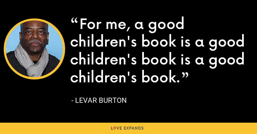 For me, a good children's book is a good children's book is a good children's book. - LeVar Burton