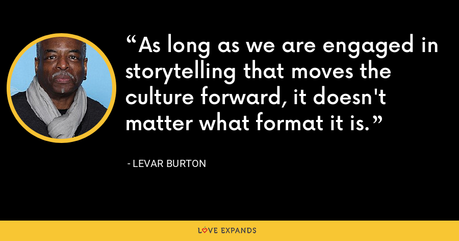 As long as we are engaged in storytelling that moves the culture forward, it doesn't matter what format it is. - LeVar Burton