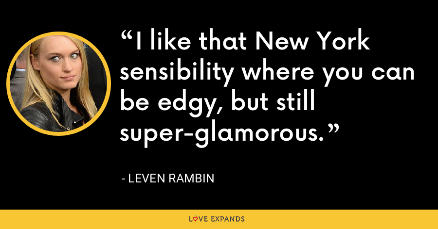 I like that New York sensibility where you can be edgy, but still super-glamorous. - Leven Rambin