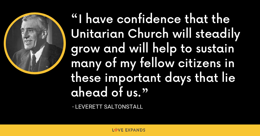 I have confidence that the Unitarian Church will steadily grow and will help to sustain many of my fellow citizens in these important days that lie ahead of us. - Leverett Saltonstall