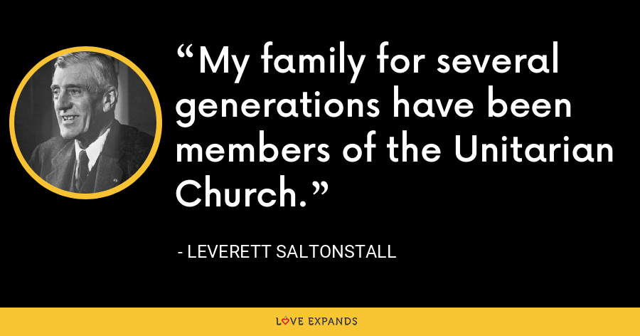 My family for several generations have been members of the Unitarian Church. - Leverett Saltonstall
