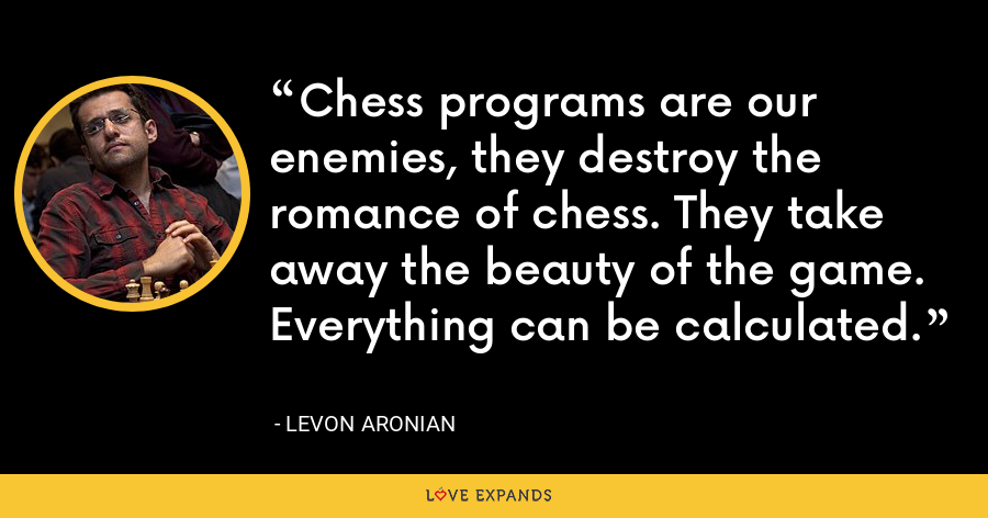 Chess programs are our enemies, they destroy the romance of chess. They take away the beauty of the game. Everything can be calculated. - Levon Aronian