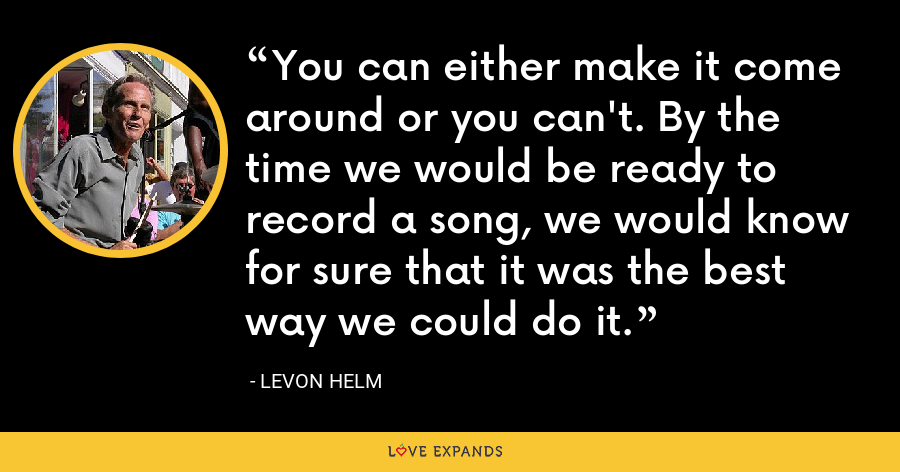 You can either make it come around or you can't. By the time we would be ready to record a song, we would know for sure that it was the best way we could do it. - Levon Helm