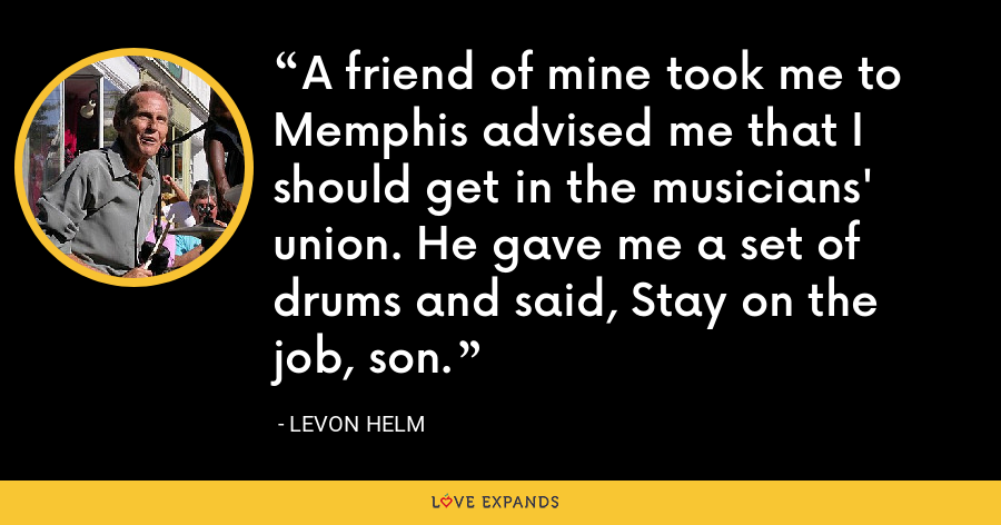A friend of mine took me to Memphis advised me that I should get in the musicians' union. He gave me a set of drums and said, Stay on the job, son. - Levon Helm