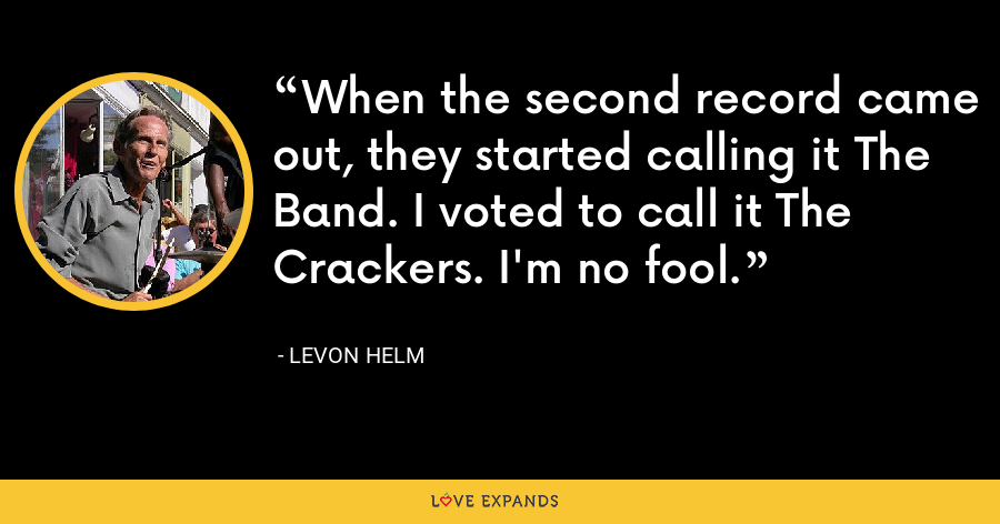 When the second record came out, they started calling it The Band. I voted to call it The Crackers. I'm no fool. - Levon Helm