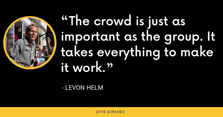 The crowd is just as important as the group. It takes everything to make it work. - Levon Helm