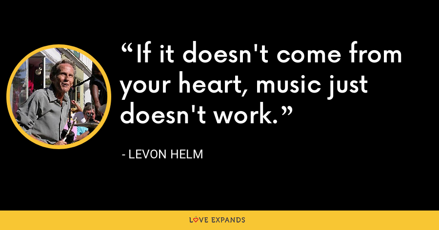 If it doesn't come from your heart, music just doesn't work. - Levon Helm
