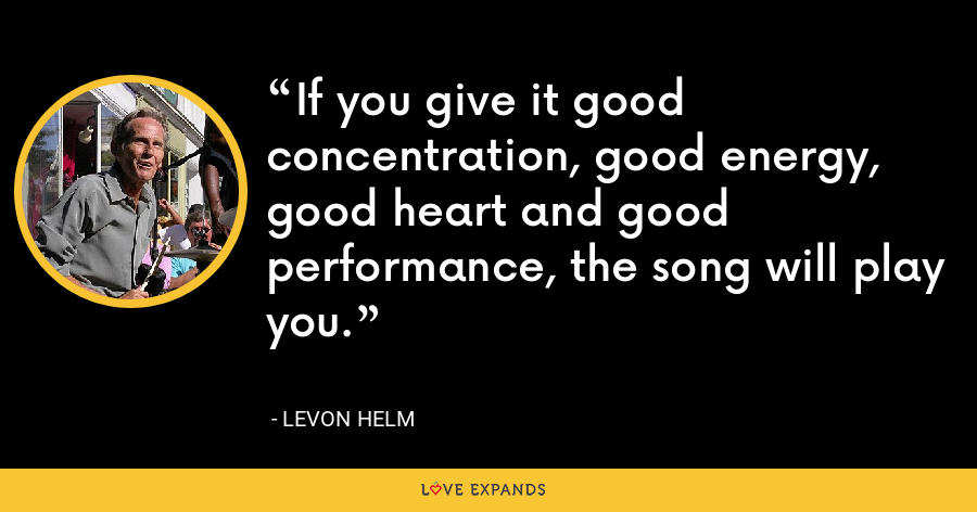 If you give it good concentration, good energy, good heart and good performance, the song will play you. - Levon Helm