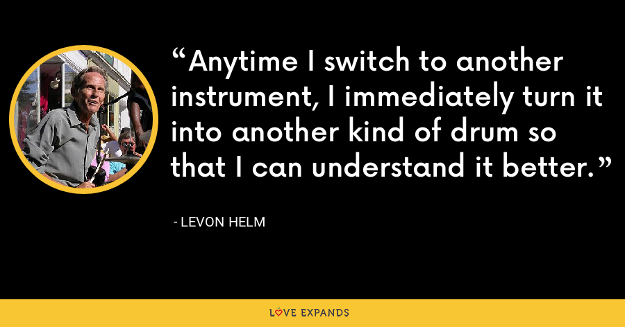 Anytime I switch to another instrument, I immediately turn it into another kind of drum so that I can understand it better. - Levon Helm
