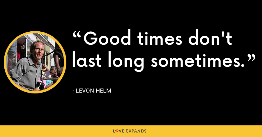 Good times don't last long sometimes. - Levon Helm