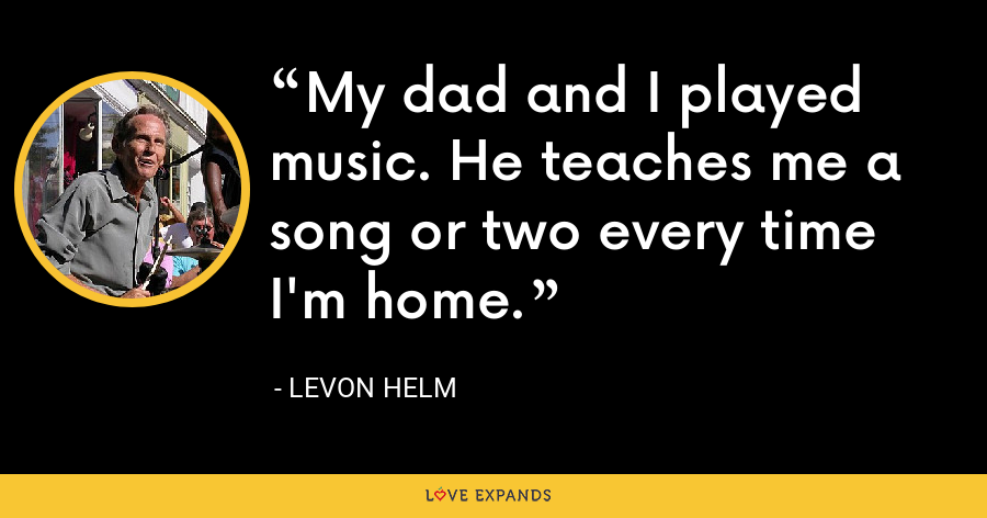 My dad and I played music. He teaches me a song or two every time I'm home. - Levon Helm