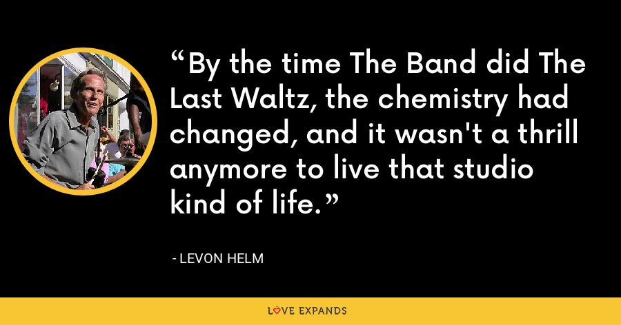 By the time The Band did The Last Waltz, the chemistry had changed, and it wasn't a thrill anymore to live that studio kind of life. - Levon Helm