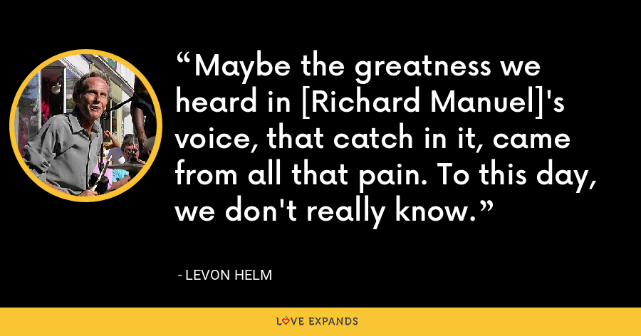 Maybe the greatness we heard in [Richard Manuel]'s voice, that catch in it, came from all that pain. To this day, we don't really know. - Levon Helm