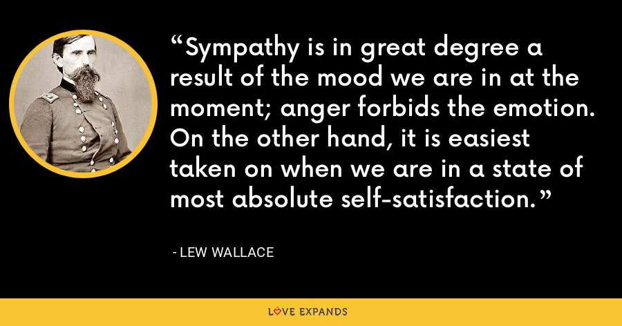 Sympathy is in great degree a result of the mood we are in at the moment; anger forbids the emotion. On the other hand, it is easiest taken on when we are in a state of most absolute self-satisfaction. - Lew Wallace