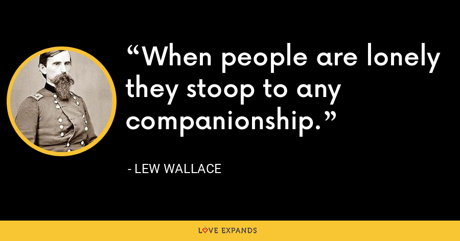 When people are lonely they stoop to any companionship. - Lew Wallace
