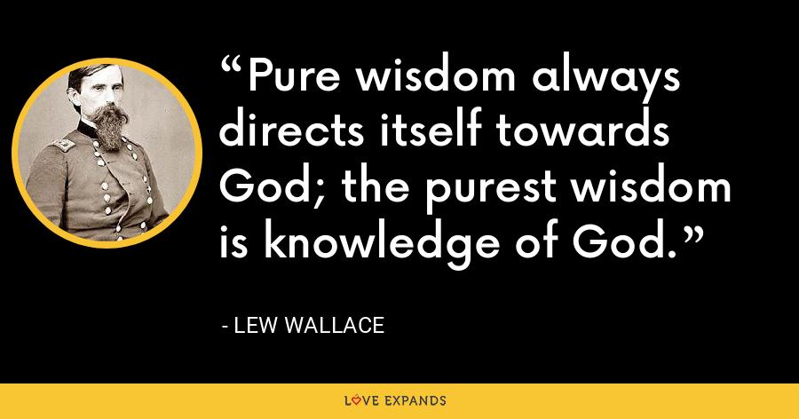 Pure wisdom always directs itself towards God; the purest wisdom is knowledge of God. - Lew Wallace