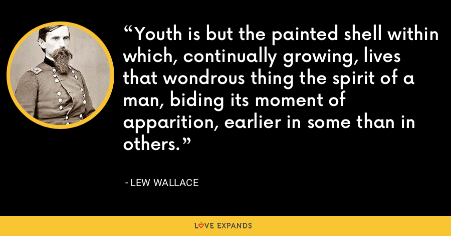 Youth is but the painted shell within which, continually growing, lives that wondrous thing the spirit of a man, biding its moment of apparition, earlier in some than in others. - Lew Wallace
