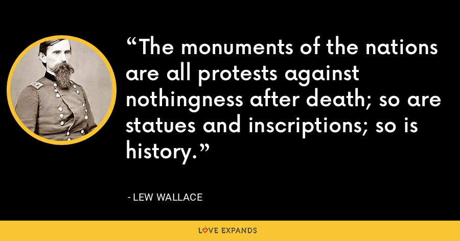 The monuments of the nations are all protests against nothingness after death; so are statues and inscriptions; so is history. - Lew Wallace