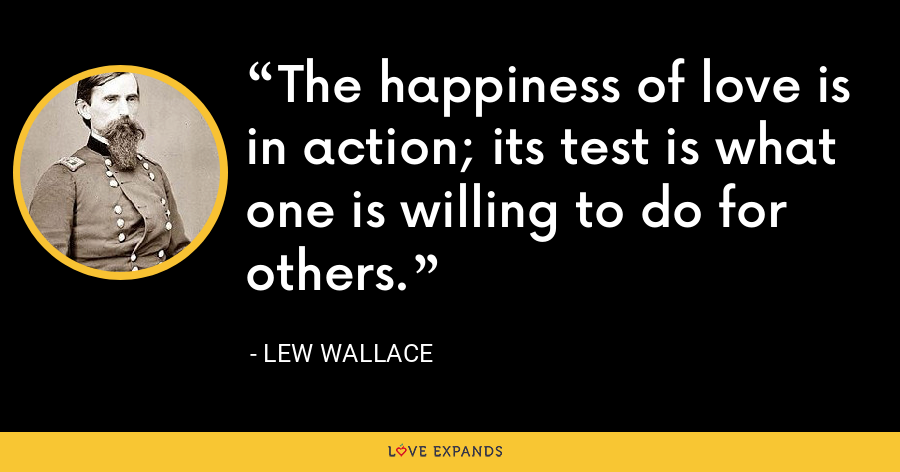 The happiness of love is in action; its test is what one is willing to do for others. - Lew Wallace