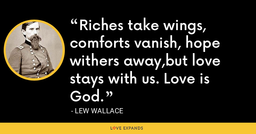 Riches take wings, comforts vanish, hope withers away,but love stays with us. Love is God. - Lew Wallace