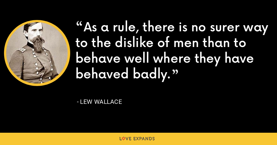 As a rule, there is no surer way to the dislike of men than to behave well where they have behaved badly. - Lew Wallace