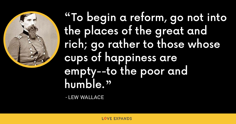 To begin a reform, go not into the places of the great and rich; go rather to those whose cups of happiness are empty--to the poor and humble. - Lew Wallace