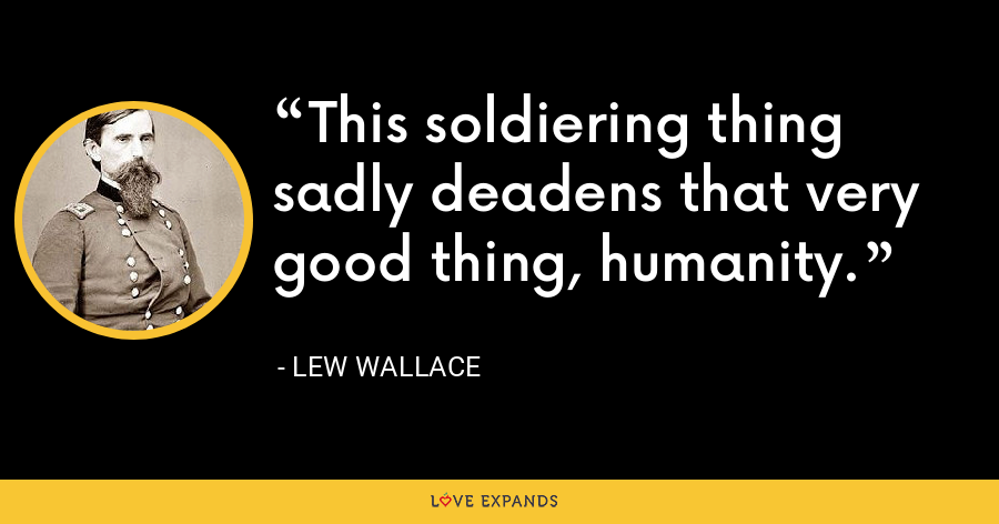 This soldiering thing sadly deadens that very good thing, humanity. - Lew Wallace