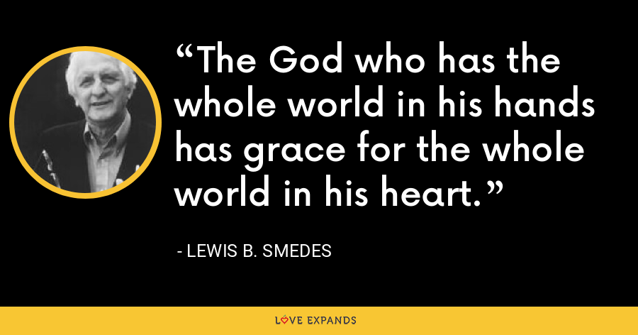 The God who has the whole world in his hands has grace for the whole world in his heart. - Lewis B. Smedes