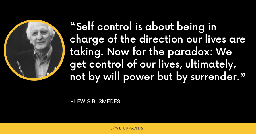 Self control is about being in charge of the direction our lives are taking. Now for the paradox: We get control of our lives, ultimately, not by will power but by surrender. - Lewis B. Smedes
