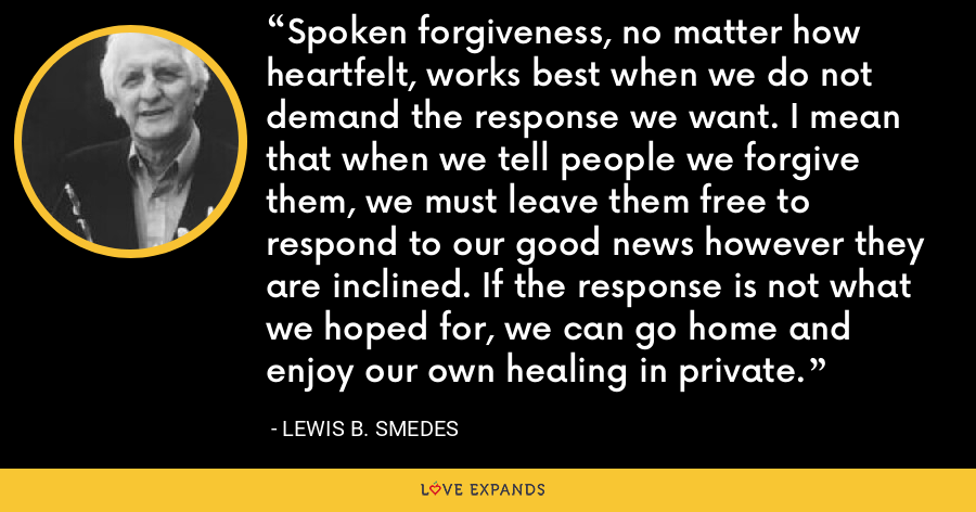Spoken forgiveness, no matter how heartfelt, works best when we do not demand the response we want. I mean that when we tell people we forgive them, we must leave them free to respond to our good news however they are inclined. If the response is not what we hoped for, we can go home and enjoy our own healing in private. - Lewis B. Smedes