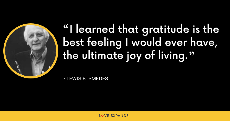 I learned that gratitude is the best feeling I would ever have, the ultimate joy of living. - Lewis B. Smedes