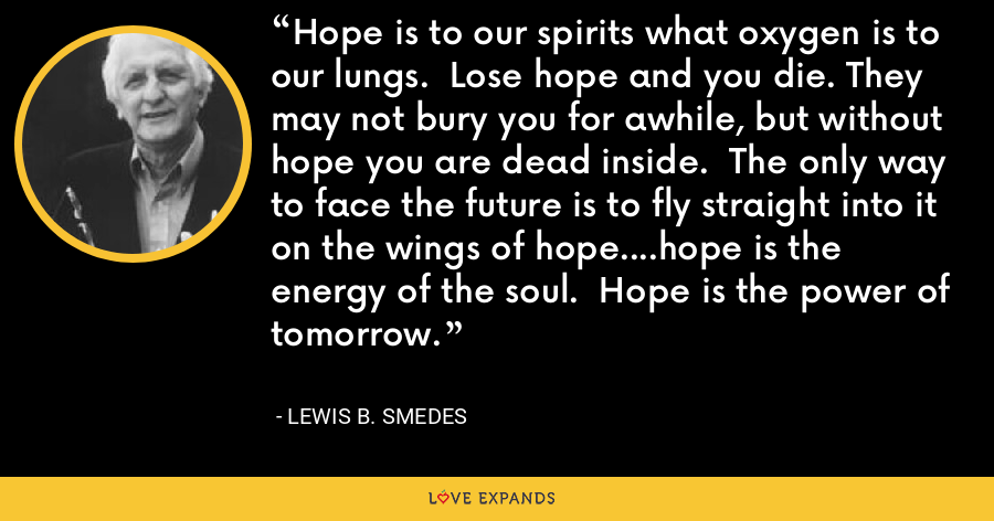 Hope is to our spirits what oxygen is to our lungs.  Lose hope and you die. They may not bury you for awhile, but without hope you are dead inside.  The only way to face the future is to fly straight into it on the wings of hope....hope is the energy of the soul.  Hope is the power of tomorrow. - Lewis B. Smedes