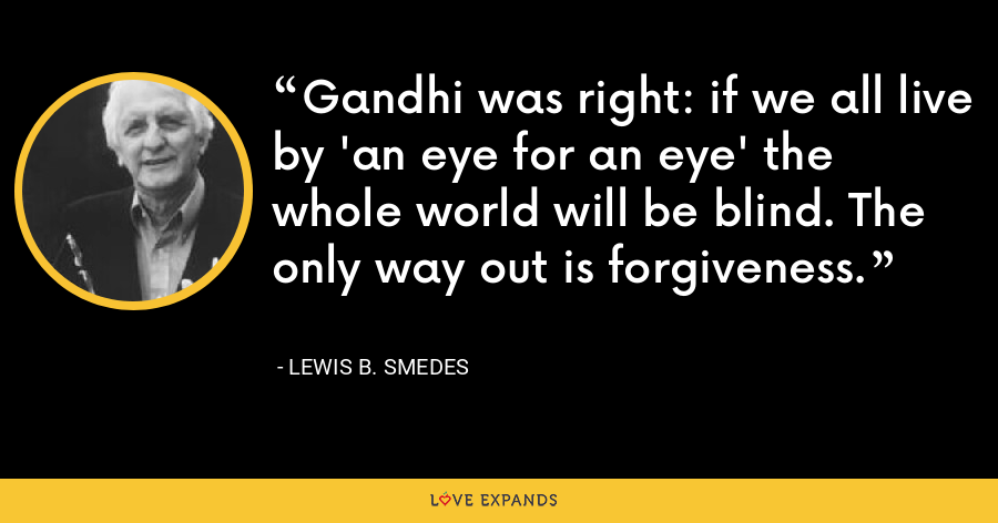 Gandhi was right: if we all live by 'an eye for an eye' the whole world will be blind. The only way out is forgiveness. - Lewis B. Smedes