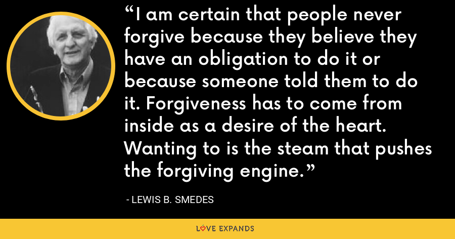 I am certain that people never forgive because they believe they have an obligation to do it or because someone told them to do it. Forgiveness has to come from inside as a desire of the heart. Wanting to is the steam that pushes the forgiving engine. - Lewis B. Smedes