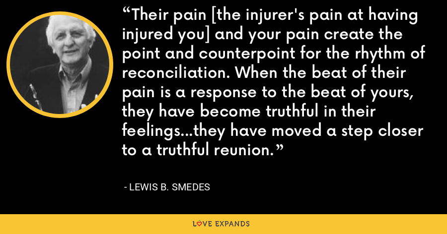 Their pain [the injurer's pain at having injured you] and your pain create the point and counterpoint for the rhythm of reconciliation. When the beat of their pain is a response to the beat of yours, they have become truthful in their feelings...they have moved a step closer to a truthful reunion. - Lewis B. Smedes