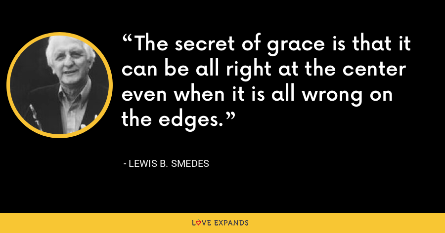 The secret of grace is that it can be all right at the center even when it is all wrong on the edges. - Lewis B. Smedes