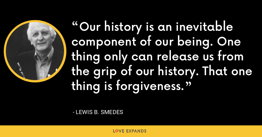 Our history is an inevitable component of our being. One thing only can release us from the grip of our history. That one thing is forgiveness. - Lewis B. Smedes