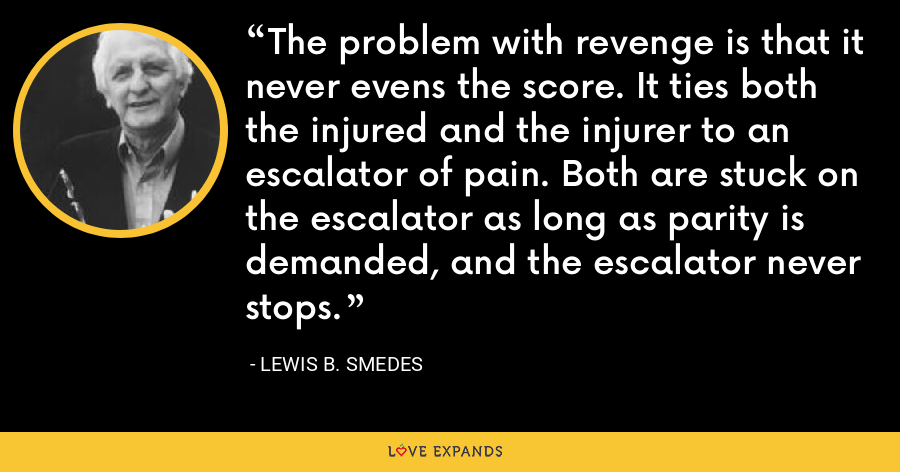 The problem with revenge is that it never evens the score. It ties both the injured and the injurer to an escalator of pain. Both are stuck on the escalator as long as parity is demanded, and the escalator never stops. - Lewis B. Smedes