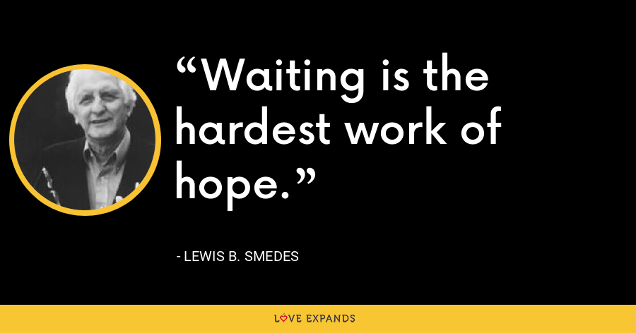 Waiting is the hardest work of hope. - Lewis B. Smedes