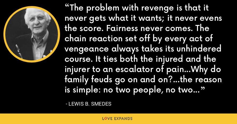 The problem with revenge is that it never gets what it wants; it never evens the score. Fairness never comes. The chain reaction set off by every act of vengeance always takes its unhindered course. It ties both the injured and the injurer to an escalator of pain...Why do family feuds go on and on?...the reason is simple: no two people, no two families, ever weigh pain on the same scale. - Lewis B. Smedes