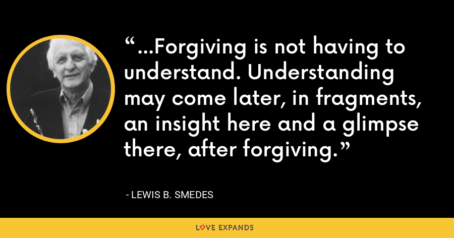 ...Forgiving is not having to understand. Understanding may come later, in fragments, an insight here and a glimpse there, after forgiving. - Lewis B. Smedes