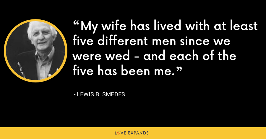 My wife has lived with at least five different men since we were wed - and each of the five has been me. - Lewis B. Smedes