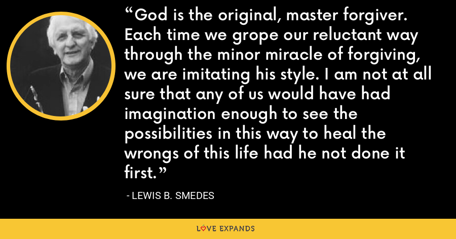 God is the original, master forgiver. Each time we grope our reluctant way through the minor miracle of forgiving, we are imitating his style. I am not at all sure that any of us would have had imagination enough to see the possibilities in this way to heal the wrongs of this life had he not done it first. - Lewis B. Smedes