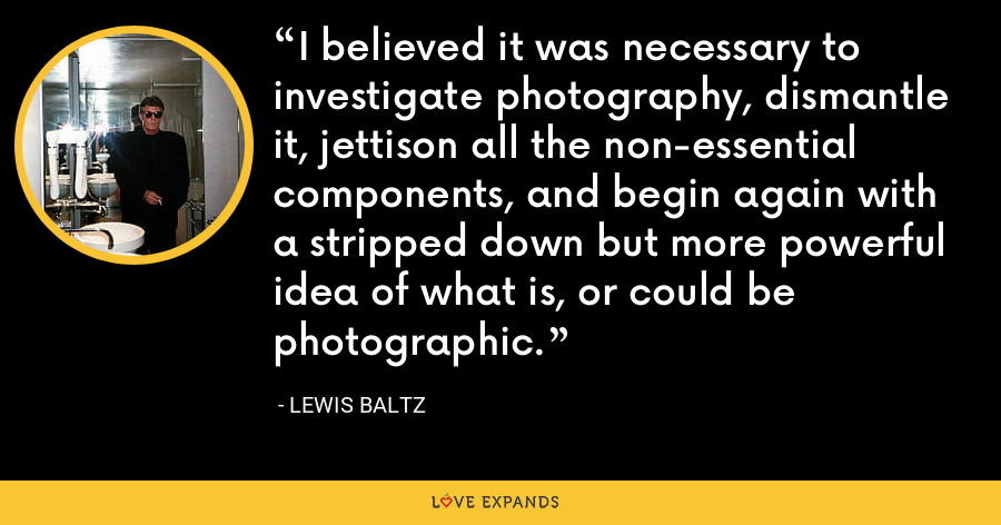 I believed it was necessary to investigate photography, dismantle it, jettison all the non-essential components, and begin again with a stripped down but more powerful idea of what is, or could be photographic. - Lewis Baltz
