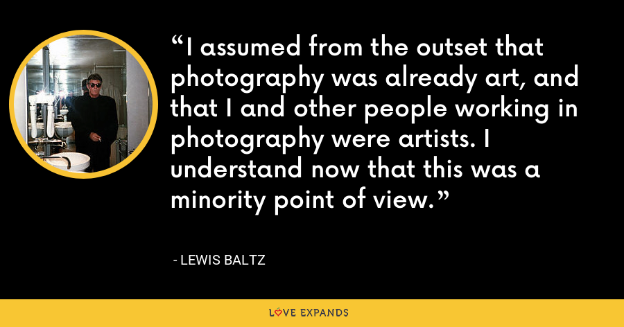 I assumed from the outset that photography was already art, and that I and other people working in photography were artists. I understand now that this was a minority point of view. - Lewis Baltz