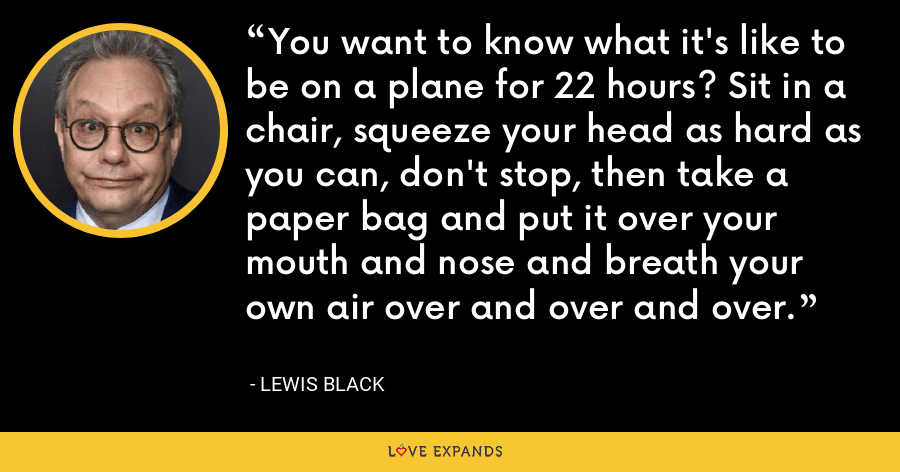 You want to know what it's like to be on a plane for 22 hours? Sit in a chair, squeeze your head as hard as you can, don't stop, then take a paper bag and put it over your mouth and nose and breath your own air over and over and over. - Lewis Black