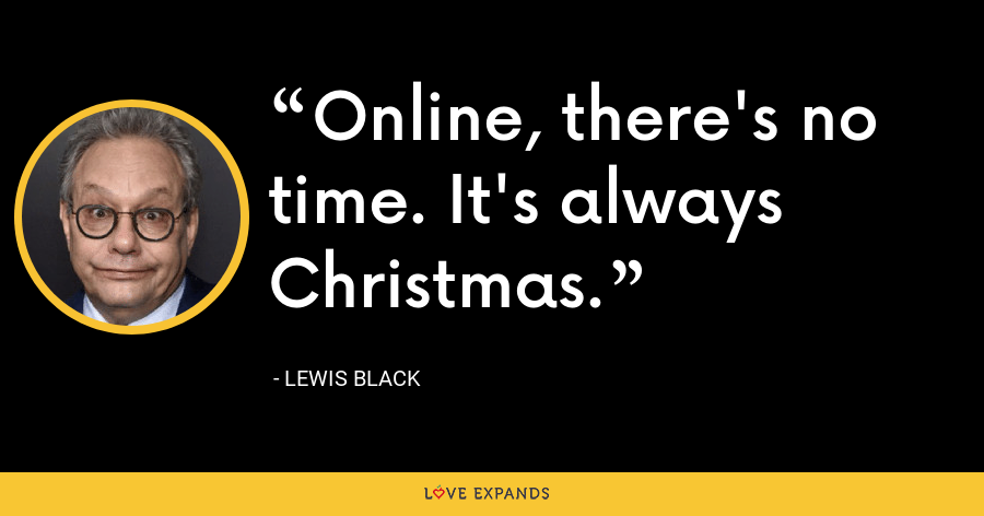 Online, there's no time. It's always Christmas. - Lewis Black