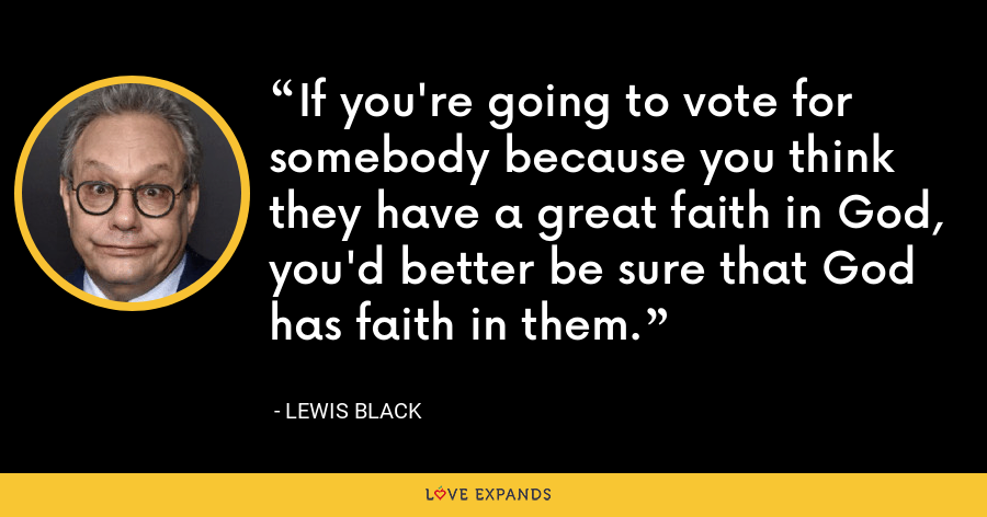 If you're going to vote for somebody because you think they have a great faith in God, you'd better be sure that God has faith in them. - Lewis Black