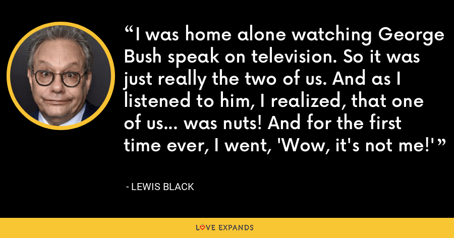 I was home alone watching George Bush speak on television. So it was just really the two of us. And as I listened to him, I realized, that one of us... was nuts! And for the first time ever, I went, 'Wow, it's not me!' - Lewis Black